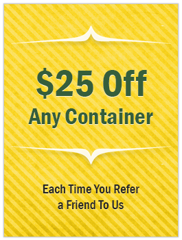 $25 Off Any Container - Each Time You Refer a Friend To Us